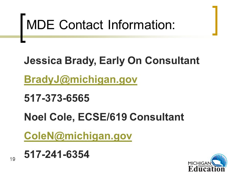 19 MDE Contact Information: Jessica Brady, Early On Consultant BradyJ@michigan.gov 517-373-6565 Noel Cole, ECSE/619 Consultant ColeN@michigan.gov 517-241-6354