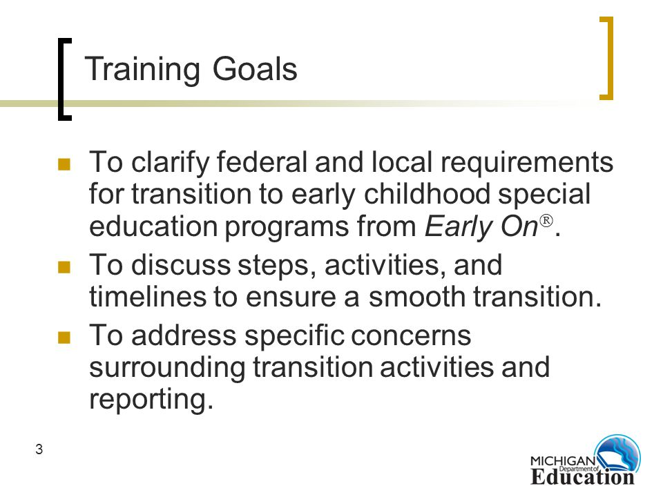 3 To clarify federal and local requirements for transition to early childhood special education programs from Early On.