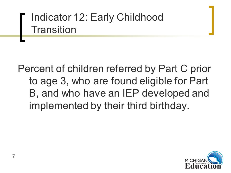 7 Percent of children referred by Part C prior to age 3, who are found eligible for Part B, and who have an IEP developed and implemented by their third birthday.