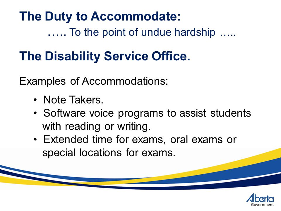 The Duty to Accommodate: ….. To the point of undue hardship ….. The Disability Service Office. Note Takers. Software voice programs to assist students