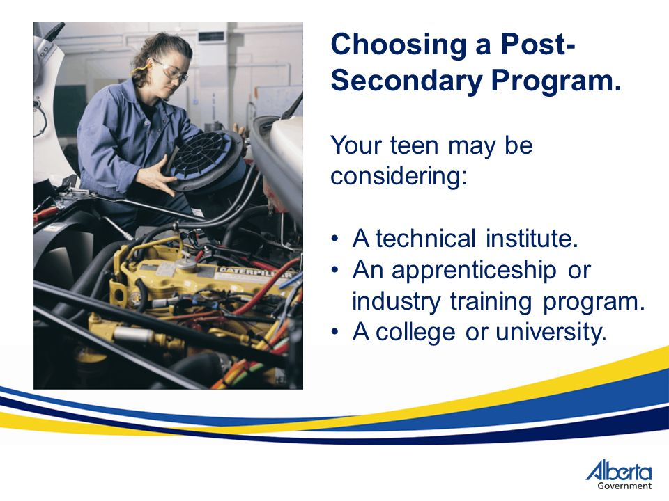 Choosing a Post- Secondary Program. Your teen may be considering: A technical institute. An apprenticeship or industry training program. A college or