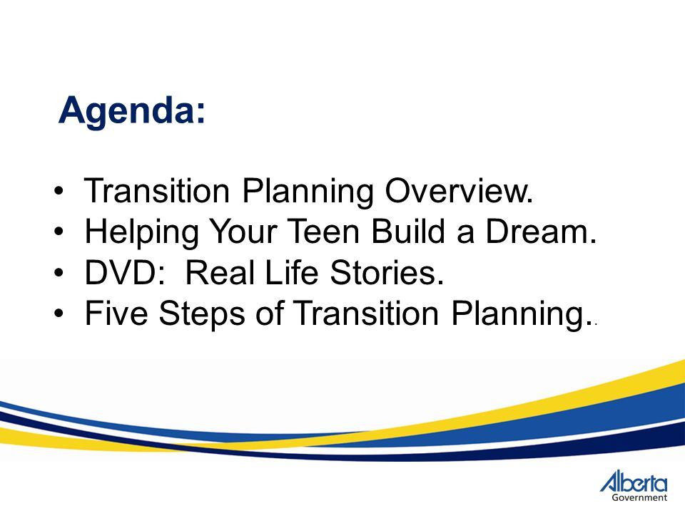 Agenda: Transition Planning Overview. Helping Your Teen Build a Dream. DVD: Real Life Stories. Five Steps of Transition Planning..