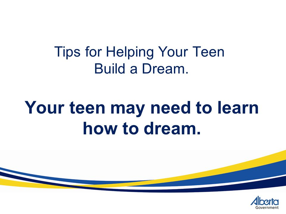 Tips for Helping Your Teen Build a Dream. Your teen may need to learn how to dream.