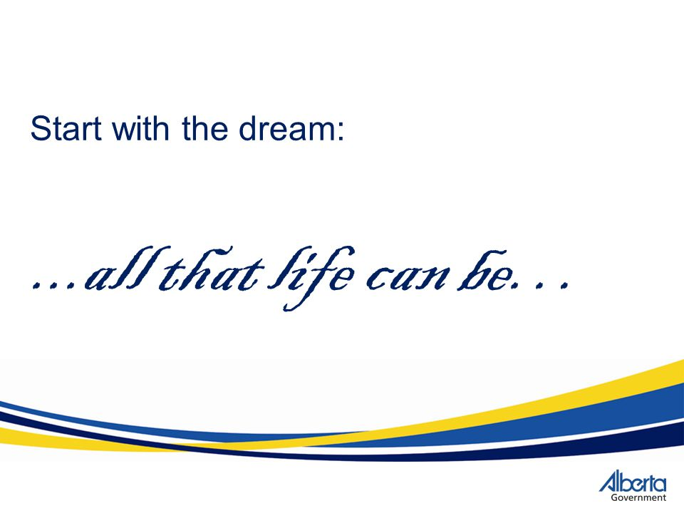 Start with the dream:...all that life can be…