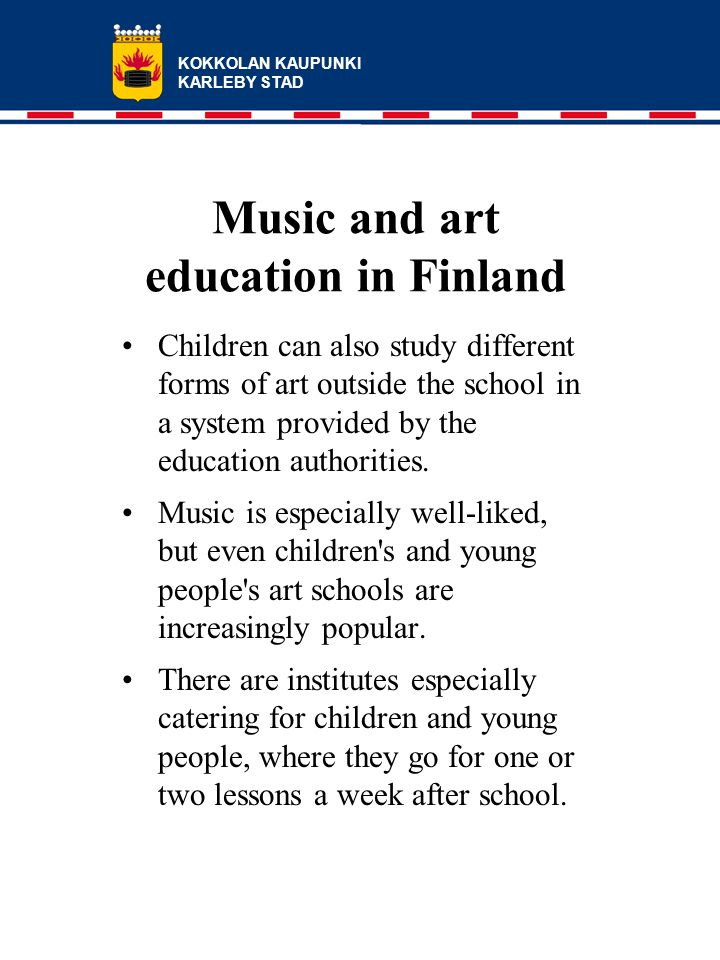 KOKKOLAN KAUPUNKI KARLEBY STAD Music and art education in Finland Children can also study different forms of art outside the school in a system provided by the education authorities.