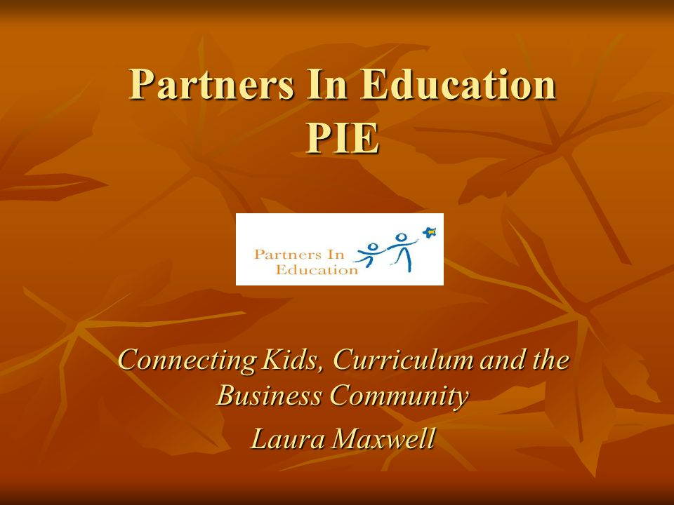 Partners In Education PIE Connecting Kids, Curriculum and the Business Community Laura Maxwell