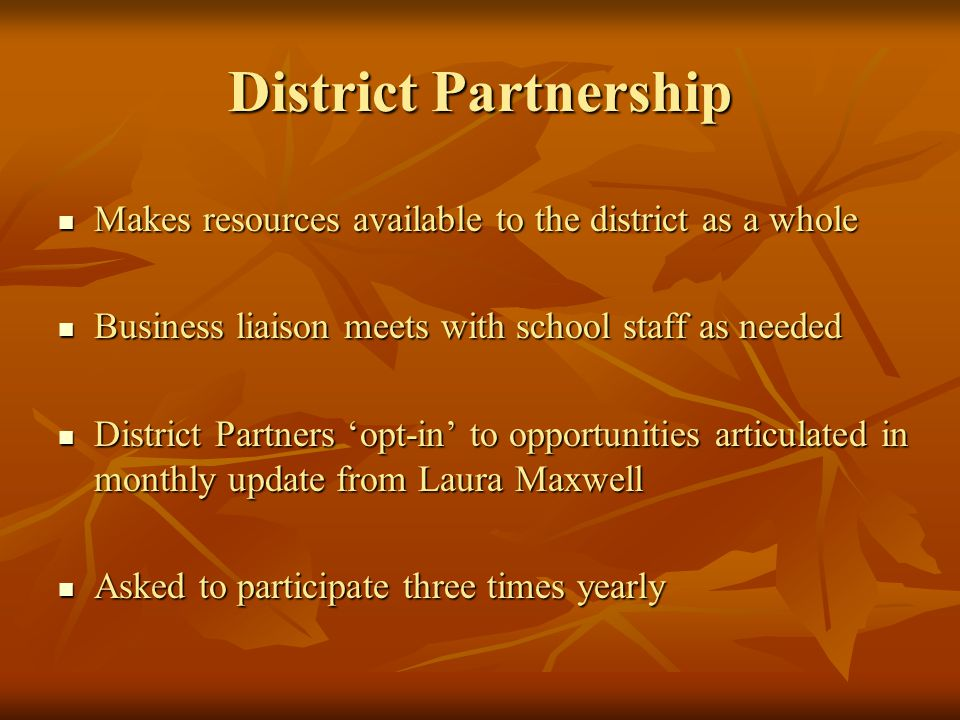 District Partnership Makes resources available to the district as a whole Makes resources available to the district as a whole Business liaison meets with school staff as needed Business liaison meets with school staff as needed District Partners opt-in to opportunities articulated in monthly update from Laura Maxwell District Partners opt-in to opportunities articulated in monthly update from Laura Maxwell Asked to participate three times yearly Asked to participate three times yearly