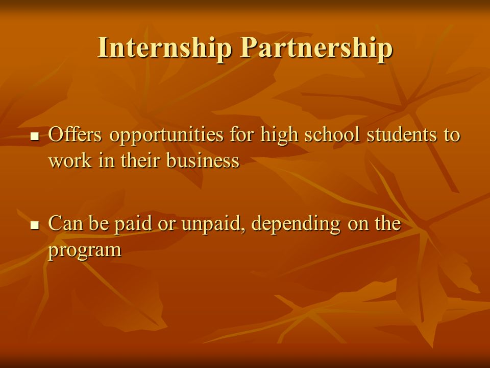 Internship Partnership Offers opportunities for high school students to work in their business Offers opportunities for high school students to work in their business Can be paid or unpaid, depending on the program Can be paid or unpaid, depending on the program