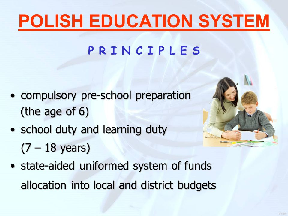 POLISH EDUCATION SYSTEM P R I N C I P L E S compulsory pre-school preparationcompulsory pre-school preparation (the age of 6) (the age of 6) school duty and learning dutyschool duty and learning duty (7 – 18 years) state-aided uniformed system of funds allocation into local and district budgetsstate-aided uniformed system of funds allocation into local and district budgets