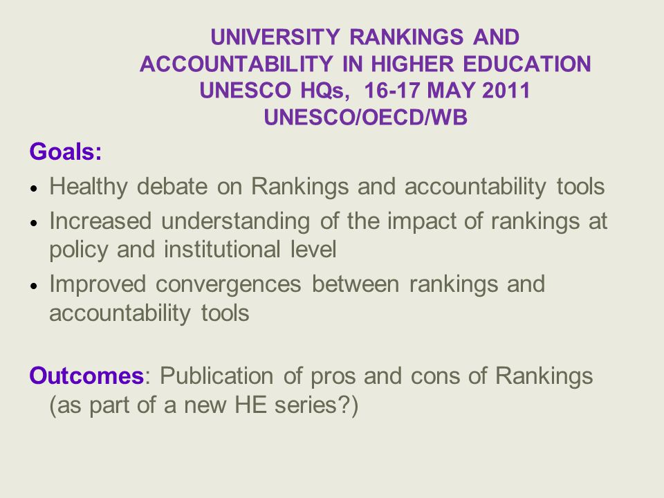 UNIVERSITY RANKINGS AND ACCOUNTABILITY IN HIGHER EDUCATION UNESCO HQs, 16-17 MAY 2011 UNESCO/OECD/WB Goals: Healthy debate on Rankings and accountability tools Increased understanding of the impact of rankings at policy and institutional level Improved convergences between rankings and accountability tools Outcomes: Publication of pros and cons of Rankings (as part of a new HE series )