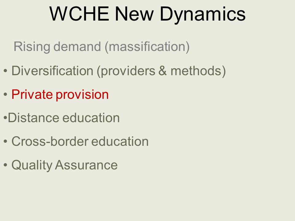 WCHE New Dynamics Rising demand (massification) Diversification (providers & methods) Private provision Distance education Cross-border education Quality Assurance