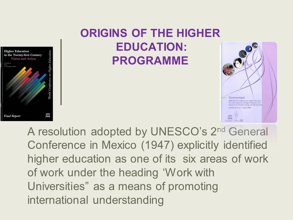 A resolution adopted by UNESCOs 2 nd General Conference in Mexico (1947) explicitly identified higher education as one of its six areas of work of work under the heading Work with Universities as a means of promoting international understanding ORIGINS OF THE HIGHER EDUCATION: PROGRAMME
