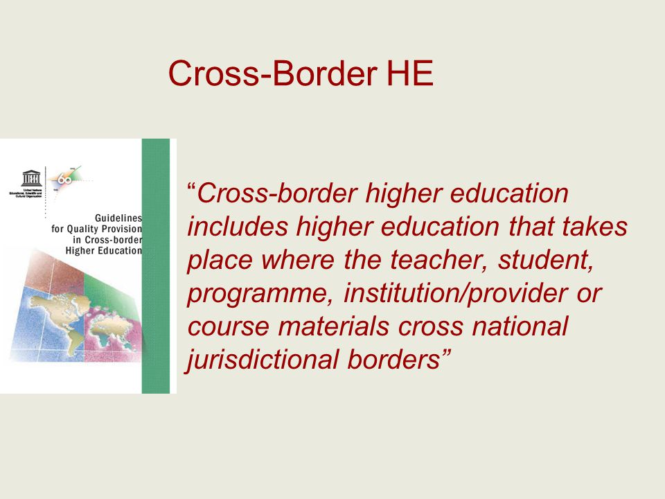 Cross-Border HE Cross-border higher education includes higher education that takes place where the teacher, student, programme, institution/provider o
