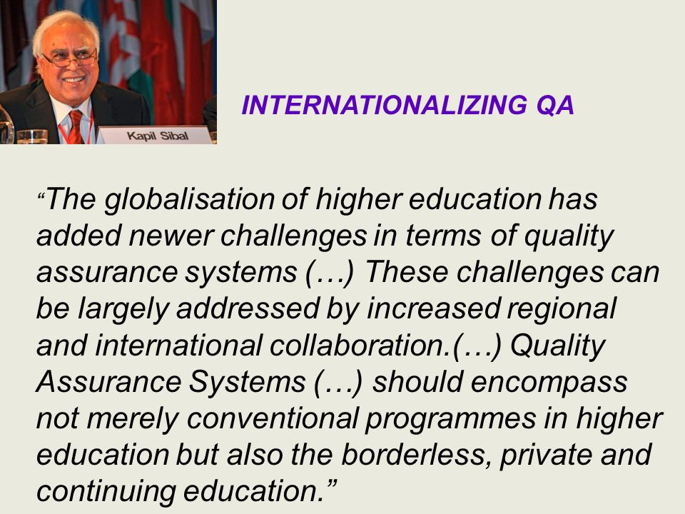 INTERNATIONALIZING QA The globalisation of higher education has added newer challenges in terms of quality assurance systems (…) These challenges can be largely addressed by increased regional and international collaboration.(…) Quality Assurance Systems (…) should encompass not merely conventional programmes in higher education but also the borderless, private and continuing education.