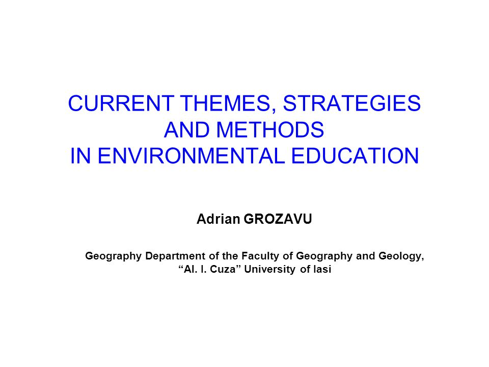 CURRENT THEMES, STRATEGIES AND METHODS IN ENVIRONMENTAL EDUCATION Adrian GROZAVU Geography Department of the Faculty of Geography and Geology, Al.