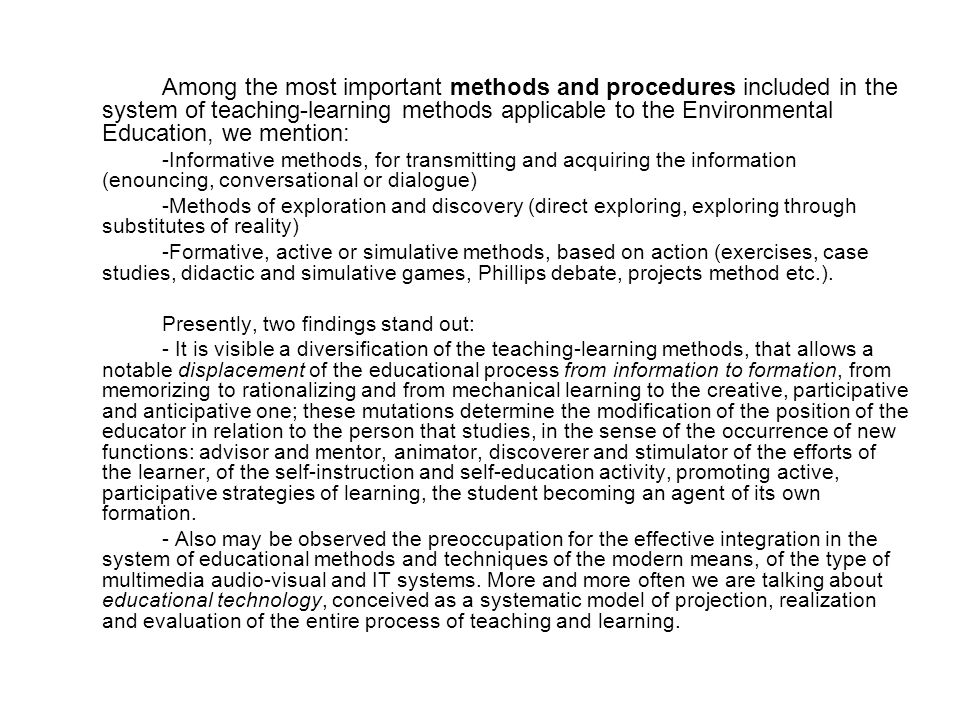 Among the most important methods and procedures included in the system of teaching-learning methods applicable to the Environmental Education, we mention: -Informative methods, for transmitting and acquiring the information (enouncing, conversational or dialogue) -Methods of exploration and discovery (direct exploring, exploring through substitutes of reality) -Formative, active or simulative methods, based on action (exercises, case studies, didactic and simulative games, Phillips debate, projects method etc.).
