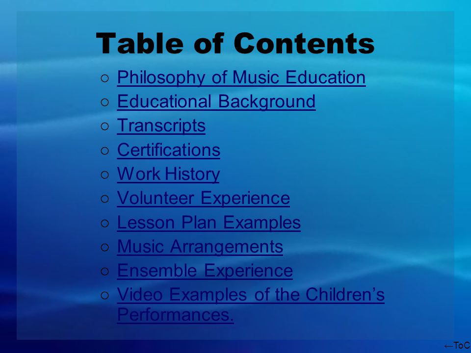 ToC Table of Contents Philosophy of Music Education Educational Background Transcripts Certifications Work History Volunteer Experience Lesson Plan Examples Music Arrangements Ensemble Experience Video Examples of the Childrens Performances.Video Examples of the Childrens Performances.