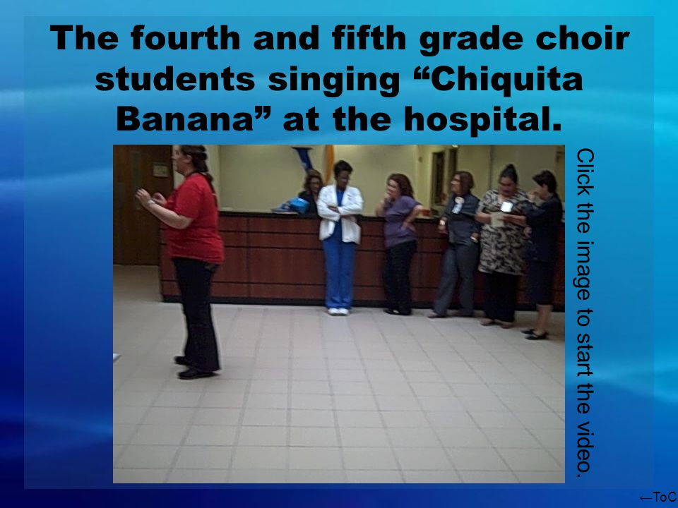 ToC The fourth and fifth grade choir students singing Chiquita Banana at the hospital. Click the image to start the video.