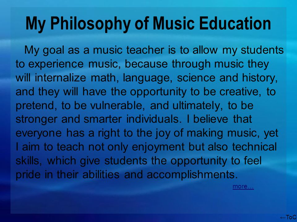 ToC My Philosophy of Music Education My goal as a music teacher is to allow my students to experience music, because through music they will internalize math, language, science and history, and they will have the opportunity to be creative, to pretend, to be vulnerable, and ultimately, to be stronger and smarter individuals.