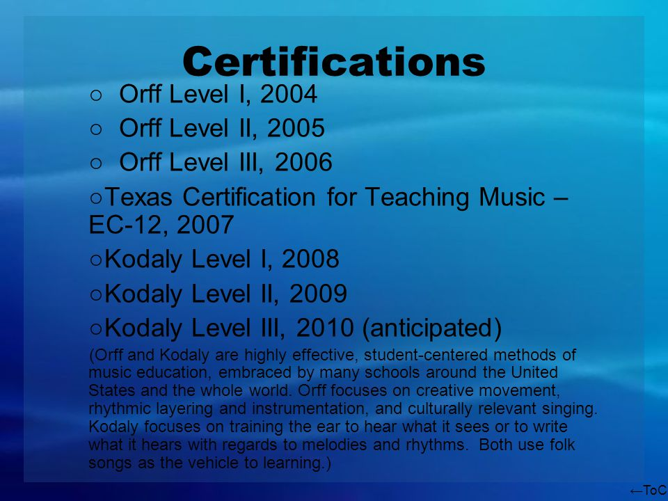 ToC Certifications Orff Level I, 2004 Orff Level II, 2005 Orff Level III, 2006 Texas Certification for Teaching Music – EC-12, 2007 Kodaly Level I, 2008 Kodaly Level II, 2009 Kodaly Level III, 2010 (anticipated) (Orff and Kodaly are highly effective, student-centered methods of music education, embraced by many schools around the United States and the whole world.