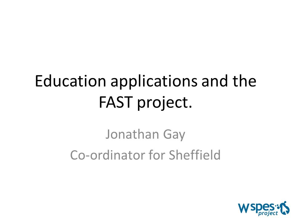 Education applications and the FAST project. Jonathan Gay Co-ordinator for Sheffield