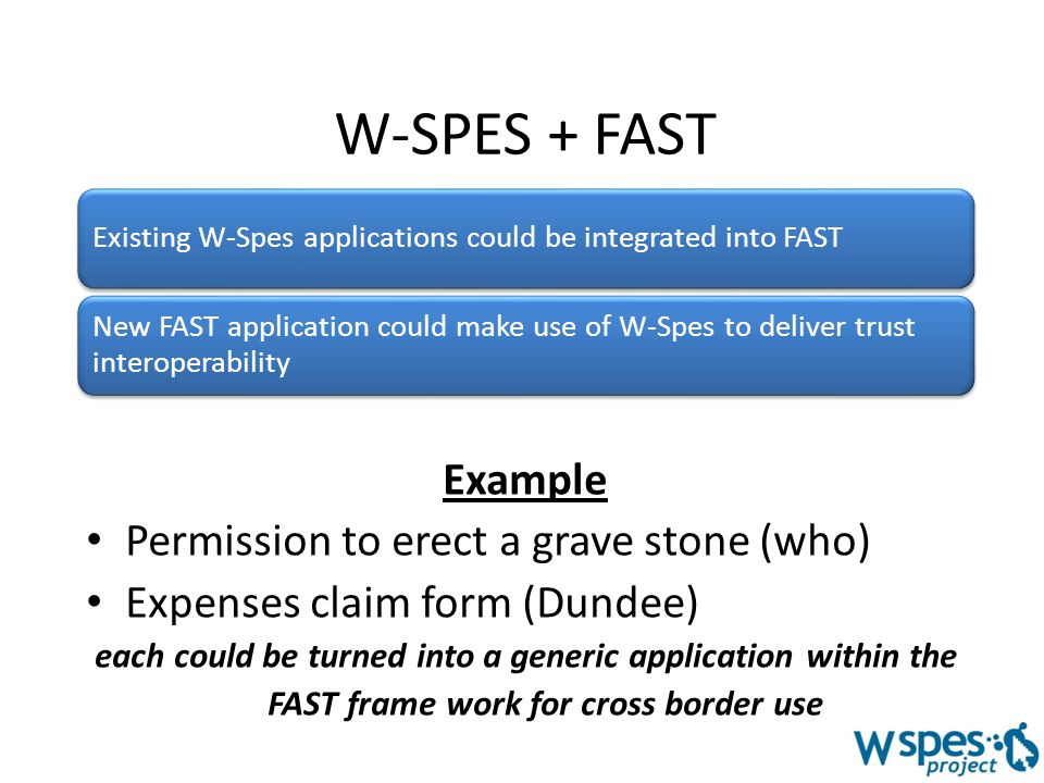 W-SPES + FAST Example Permission to erect a grave stone (who) Expenses claim form (Dundee) each could be turned into a generic application within the FAST frame work for cross border use Existing W-Spes applications could be integrated into FAST New FAST application could make use of W-Spes to deliver trust interoperability