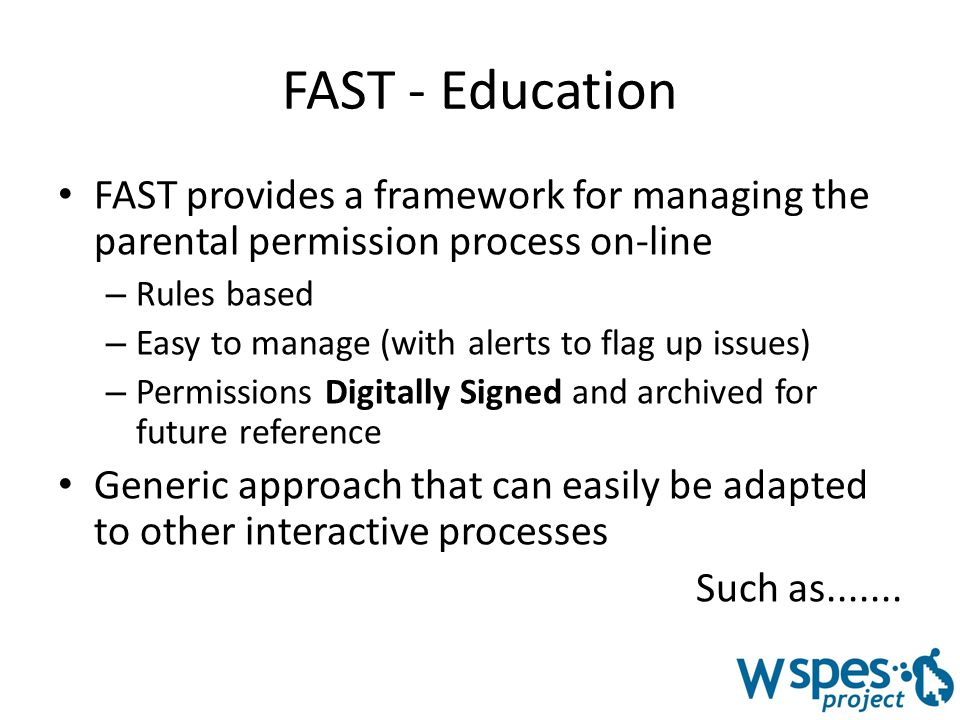 FAST - Education FAST provides a framework for managing the parental permission process on-line – Rules based – Easy to manage (with alerts to flag up issues) – Permissions Digitally Signed and archived for future reference Generic approach that can easily be adapted to other interactive processes Such as.......