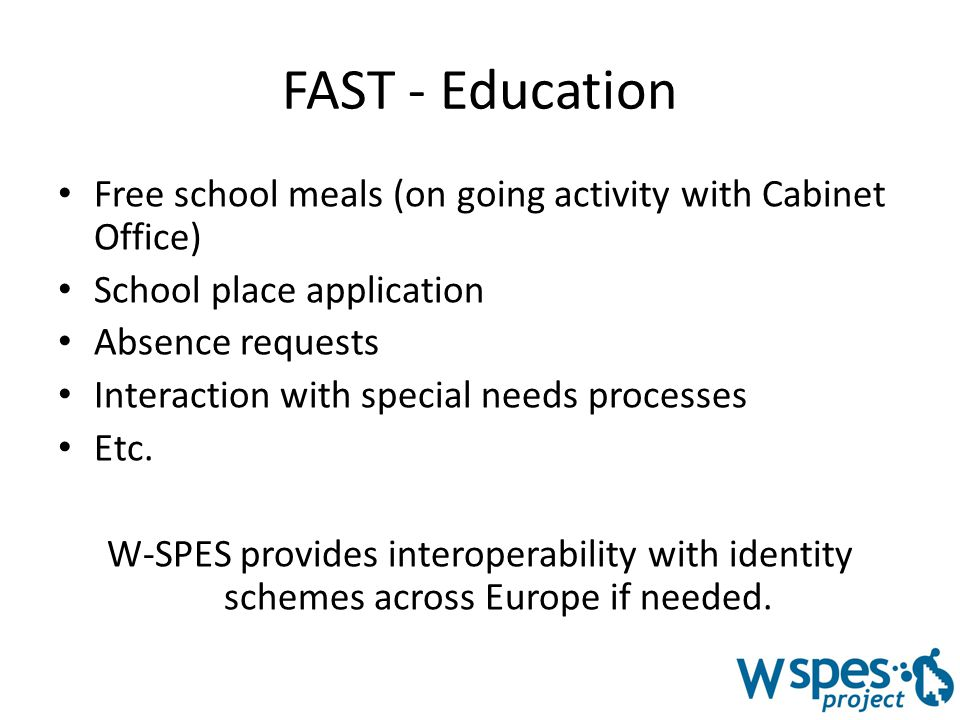 FAST - Education Free school meals (on going activity with Cabinet Office) School place application Absence requests Interaction with special needs processes Etc.