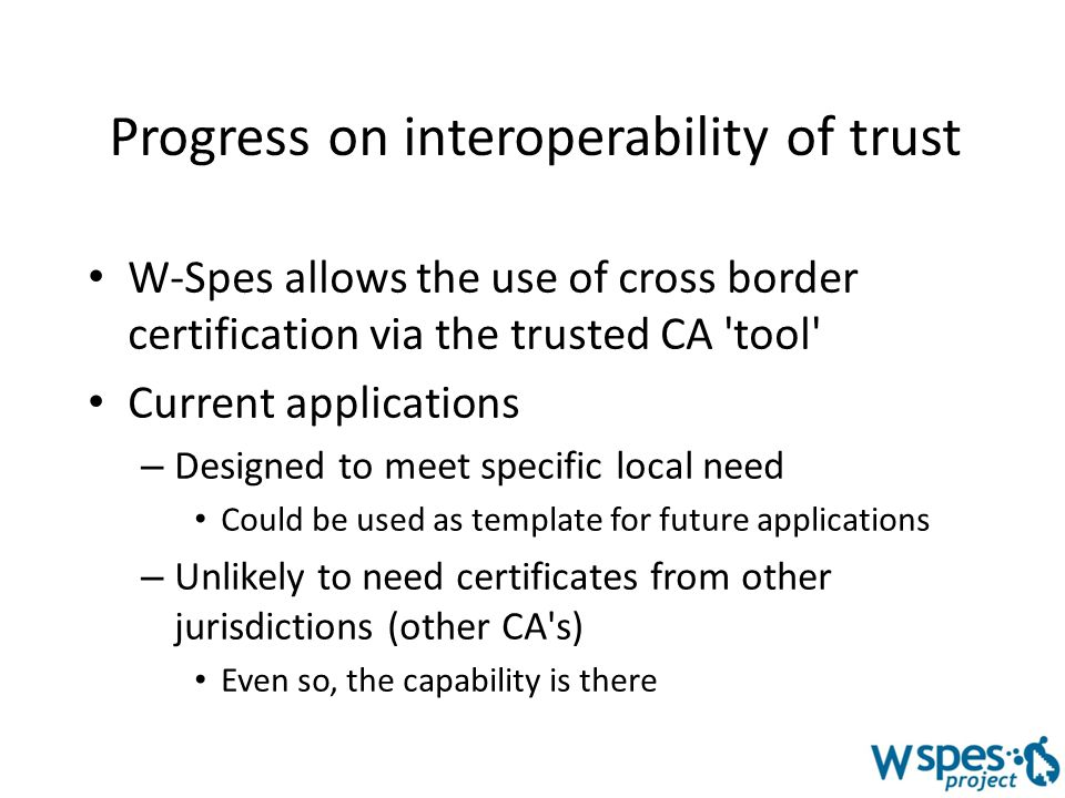 Progress on interoperability of trust W-Spes allows the use of cross border certification via the trusted CA tool Current applications – Designed to meet specific local need Could be used as template for future applications – Unlikely to need certificates from other jurisdictions (other CA s) Even so, the capability is there