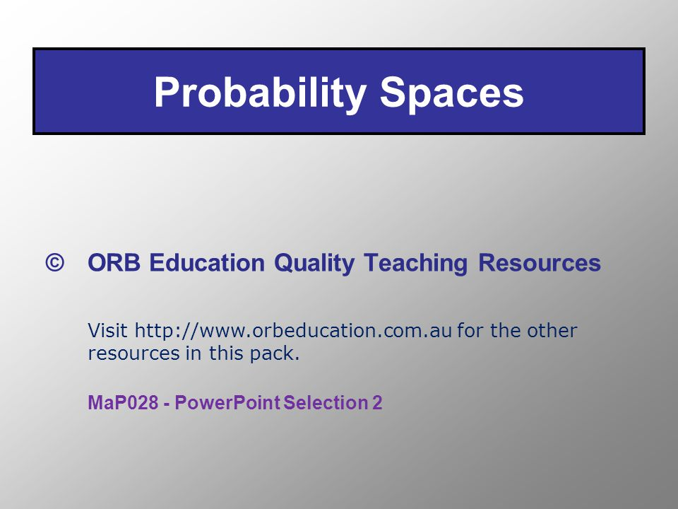Probability Spaces © ORB Education Quality Teaching Resources Visit http://www.orbeducation.com.au for the other resources in this pack.