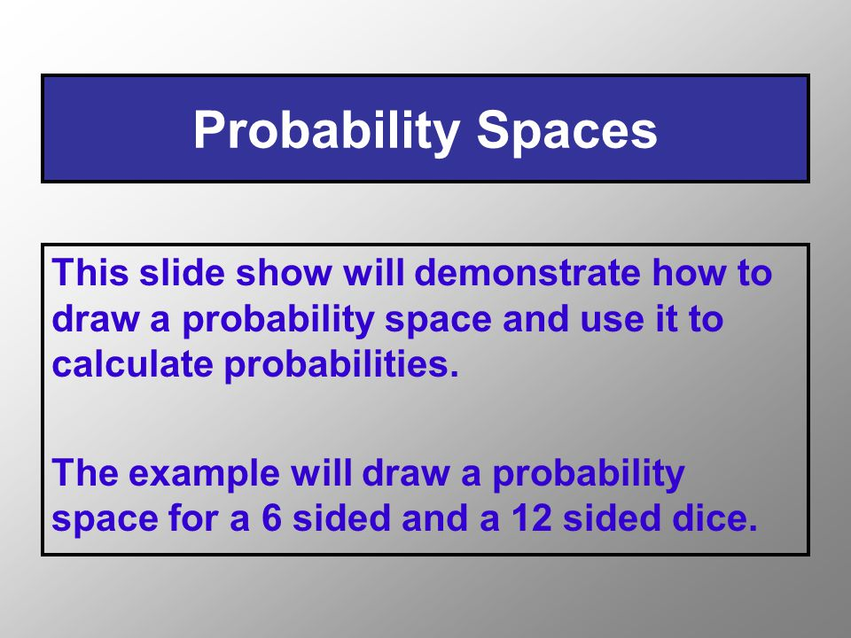 Probability Spaces This slide show will demonstrate how to draw a probability space and use it to calculate probabilities.