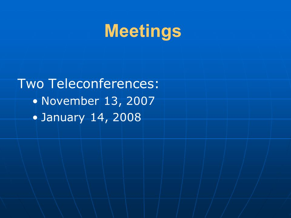 Meetings Two Teleconferences: November 13, 2007 January 14, 2008