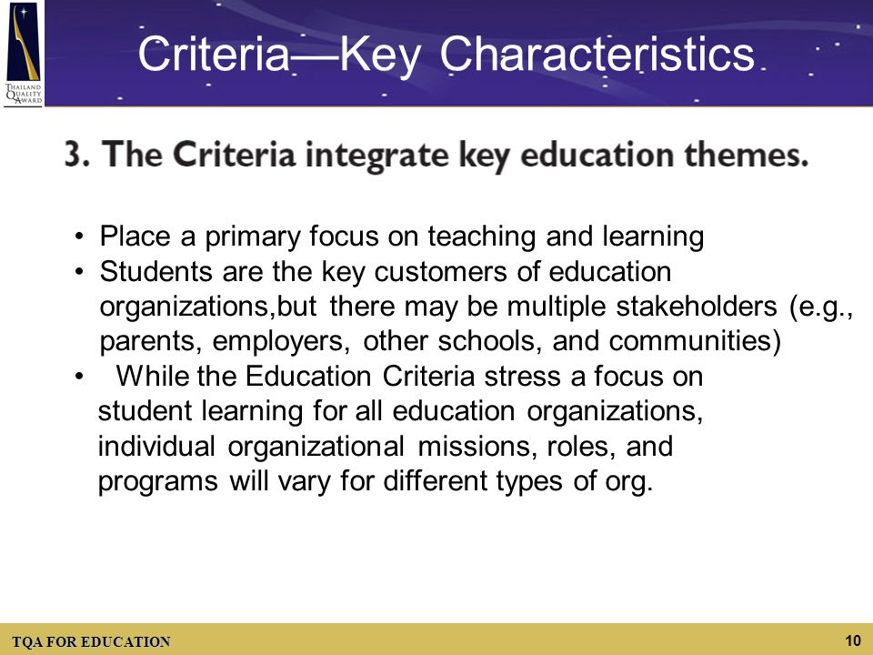 TQA FOR EDUCATION 10 CriteriaKey Characteristics Place a primary focus on teaching and learning Students are the key customers of education organizati