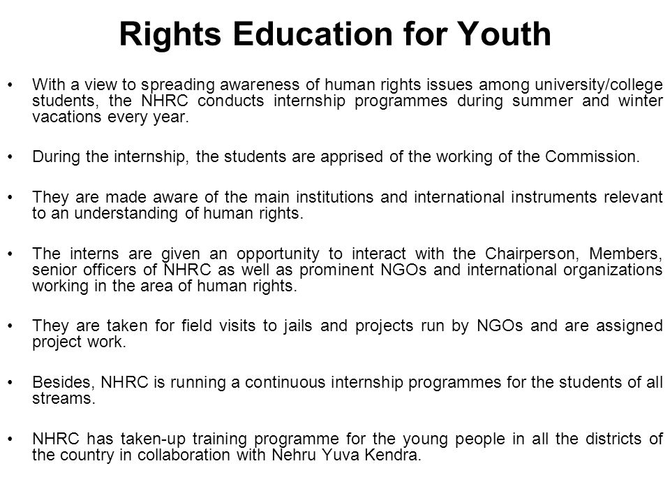 Rights Education for Youth With a view to spreading awareness of human rights issues among university/college students, the NHRC conducts internship programmes during summer and winter vacations every year.