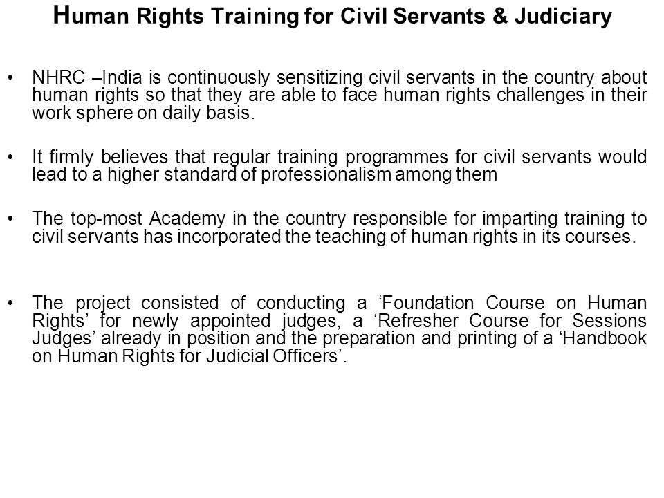 H uman Rights Training for Civil Servants & Judiciary NHRC –India is continuously sensitizing civil servants in the country about human rights so that they are able to face human rights challenges in their work sphere on daily basis.