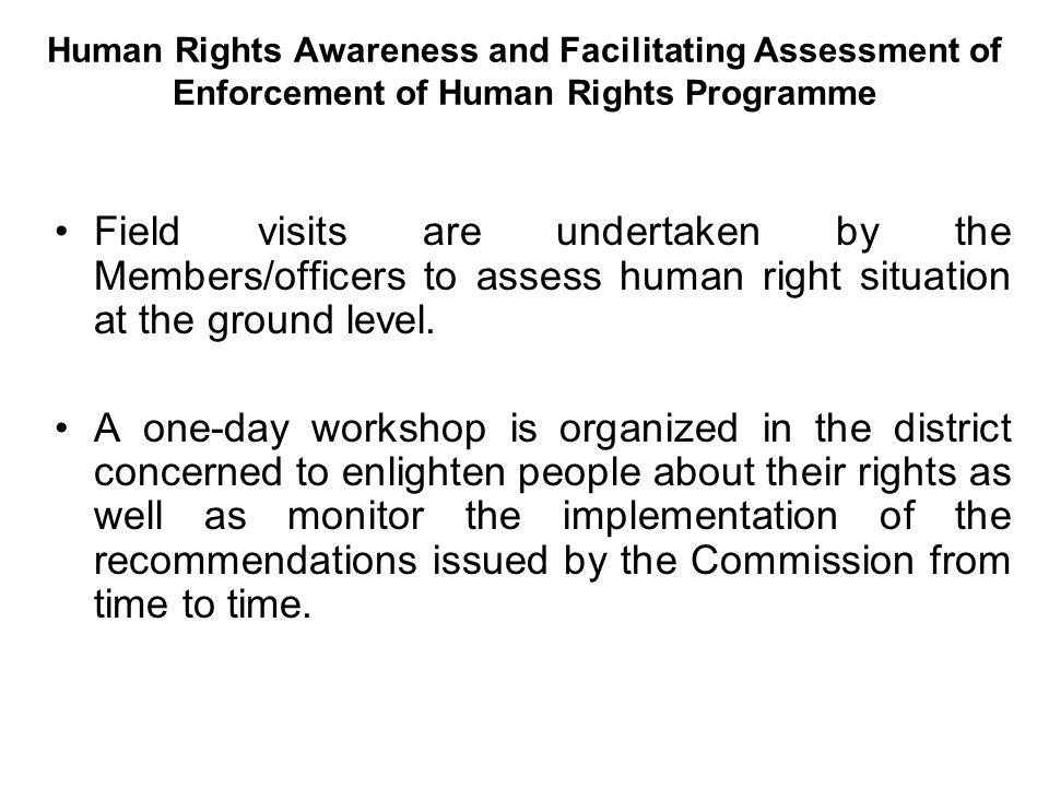 Human Rights Awareness and Facilitating Assessment of Enforcement of Human Rights Programme Field visits are undertaken by the Members/officers to assess human right situation at the ground level.