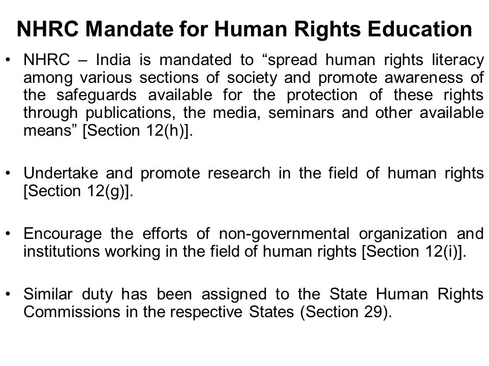 NHRC Mandate for Human Rights Education NHRC – India is mandated to spread human rights literacy among various sections of society and promote awareness of the safeguards available for the protection of these rights through publications, the media, seminars and other available means [Section 12(h)].