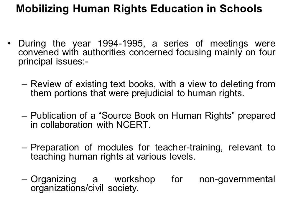 Mobilizing Human Rights Education in Schools During the year 1994-1995, a series of meetings were convened with authorities concerned focusing mainly on four principal issues:- –Review of existing text books, with a view to deleting from them portions that were prejudicial to human rights.