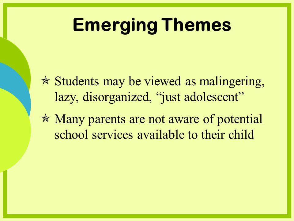 Emerging Themes Students may be viewed as malingering, lazy, disorganized, just adolescent Many parents are not aware of potential school services available to their child