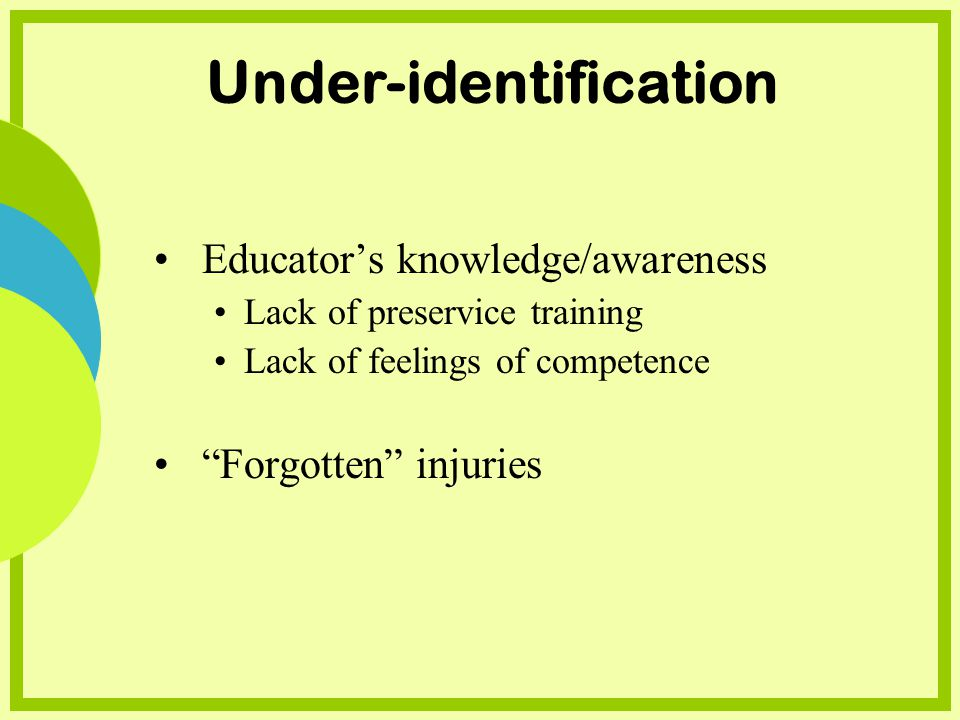 Under-identification Educators knowledge/awareness Lack of preservice training Lack of feelings of competence Forgotten injuries