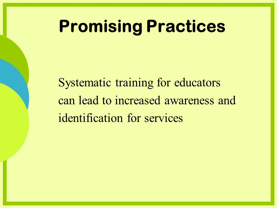 Promising Practices Systematic training for educators can lead to increased awareness and identification for services