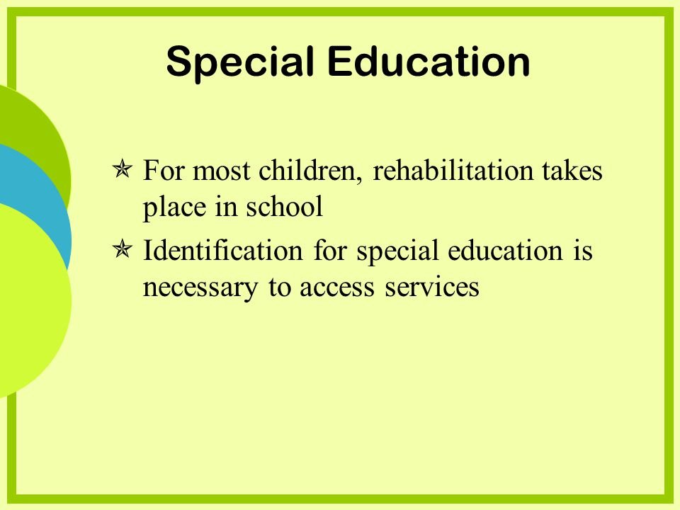 Special Education For most children, rehabilitation takes place in school Identification for special education is necessary to access services