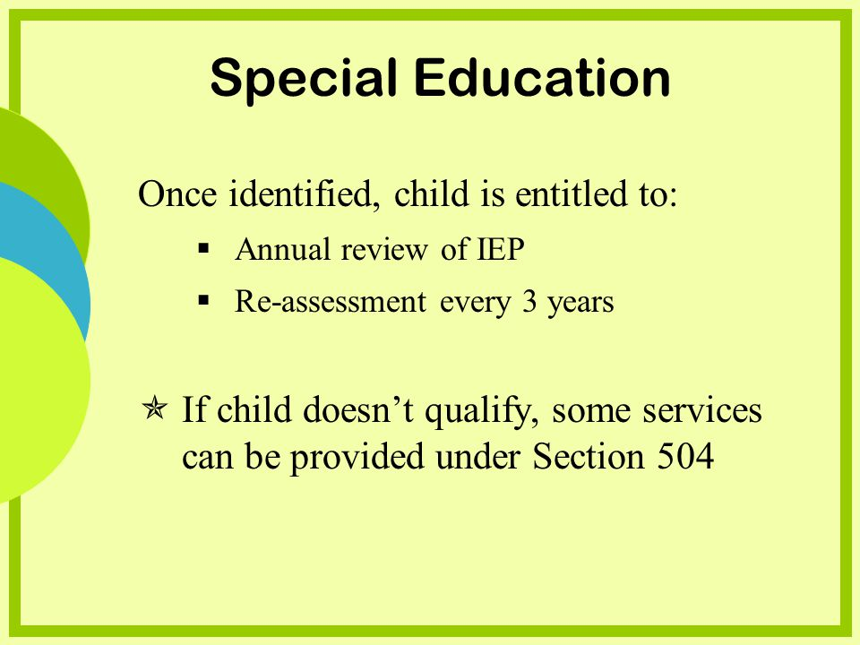 Special Education Once identified, child is entitled to: Annual review of IEP Re-assessment every 3 years If child doesnt qualify, some services can be provided under Section 504