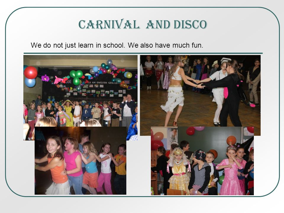 Carnival And disco We do not just learn in school. We also have much fun.