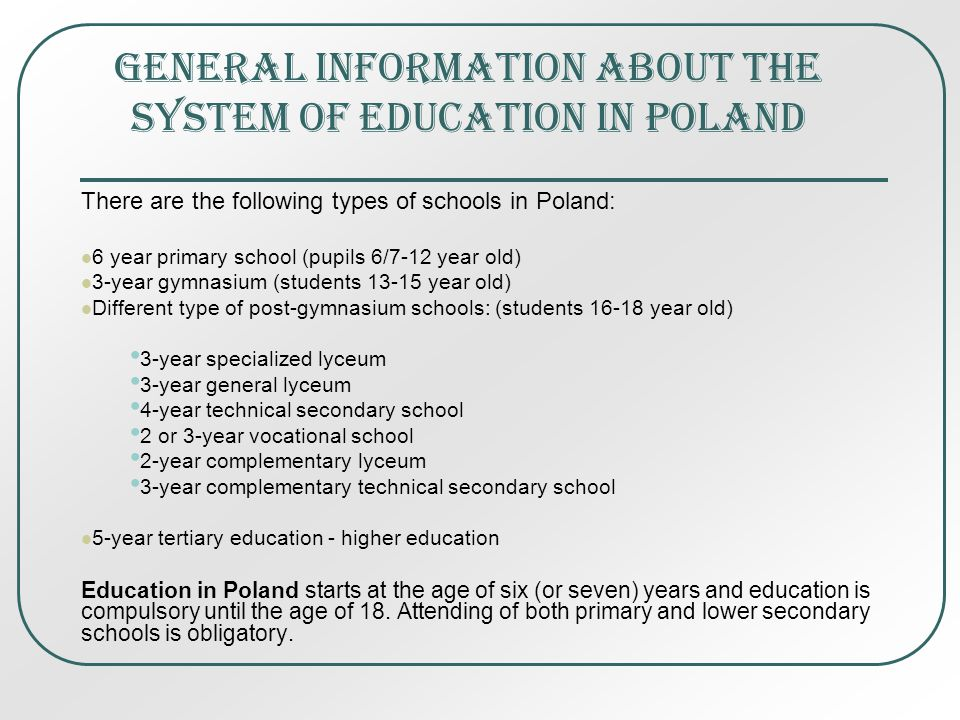 GENERAL INFORMATION ABOUT THE SYSTEM OF EDUCATION IN POLAND There are the following types of schools in Poland: 6 year primary school (pupils 6/7-12 year old) 3-year gymnasium (students 13-15 year old) Different type of post-gymnasium schools: (students 16-18 year old) 3-year specialized lyceum 3-year general lyceum 4-year technical secondary school 2 or 3-year vocational school 2-year complementary lyceum 3-year complementary technical secondary school 5-year tertiary education - higher education Education in Poland starts at the age of six (or seven) years and education is compulsory until the age of 18.