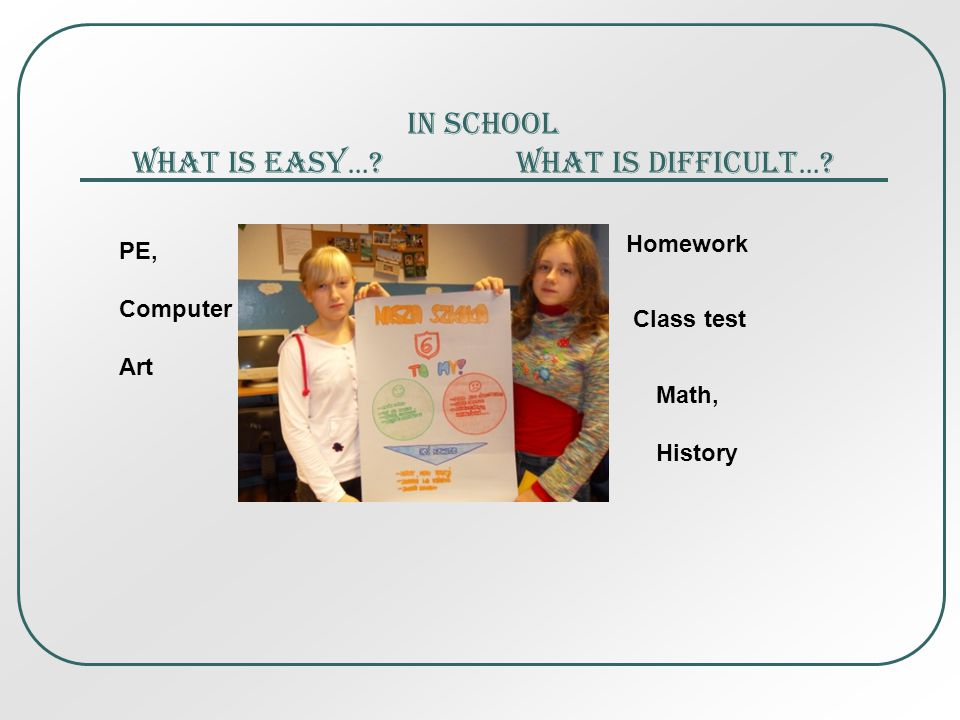 In school What is easy … What is difficult … Homework Class test PE, Computer Art Math, History