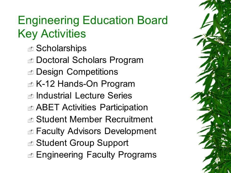 Engineering Education Board Key Activities Scholarships Doctoral Scholars Program Design Competitions K-12 Hands-On Program Industrial Lecture Series ABET Activities Participation Student Member Recruitment Faculty Advisors Development Student Group Support Engineering Faculty Programs