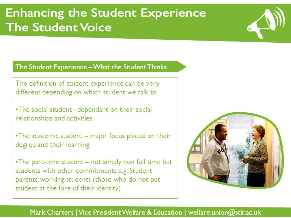 Mark Charters | Vice President Welfare & Education | welfare.union@stir.ac.uk The Student Experience – What the Student Thinks The definition of student experience can be very different depending on which student we talk to.