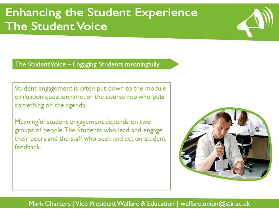 Mark Charters | Vice President Welfare & Education | welfare.union@stir.ac.uk The Student Voice – Engaging Students meaningfully Student engagement is often put down to the module evaluation questionnaire, or the course rep who puts something on the agenda.