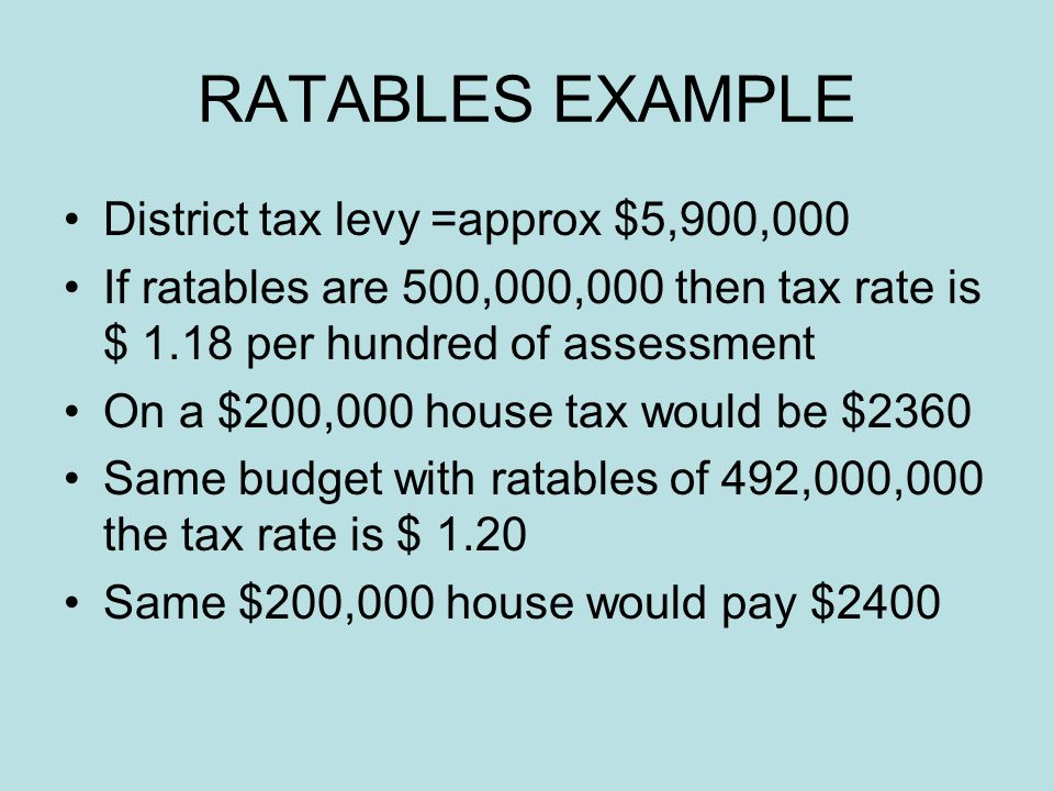 RATABLES EXAMPLE District tax levy =approx $5,900,000 If ratables are 500,000,000 then tax rate is $ 1.18 per hundred of assessment On a $200,000 house tax would be $2360 Same budget with ratables of 492,000,000 the tax rate is $ 1.20 Same $200,000 house would pay $2400